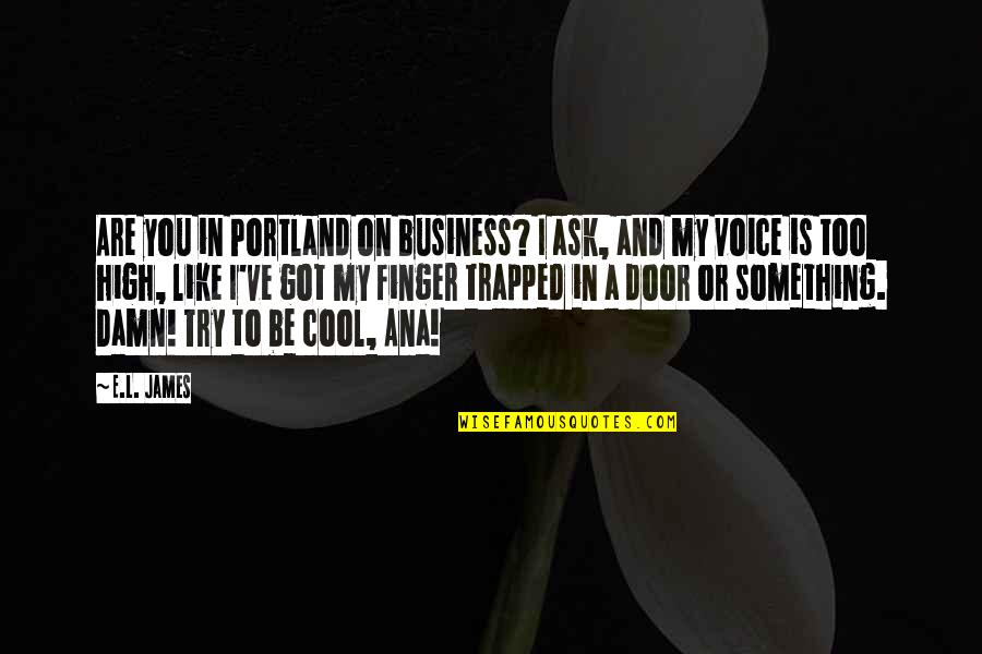 Ask For Business Quotes By E.L. James: Are you in Portland on business? I ask,