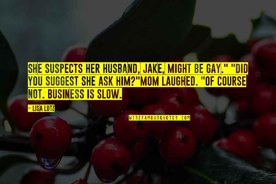 """Ask For Business Quotes By Lisa Lutz: She suspects her husband, Jake, might be gay."""""""