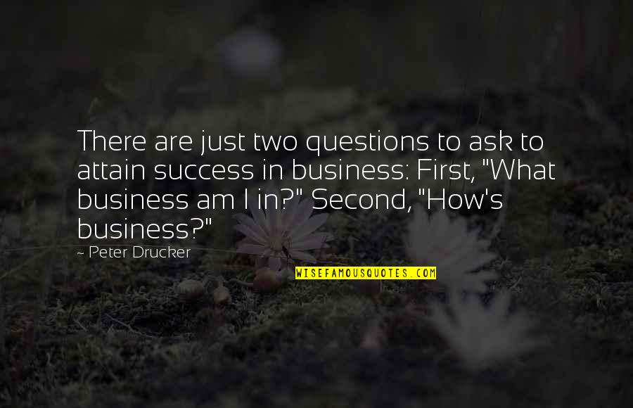 Ask For Business Quotes By Peter Drucker: There are just two questions to ask to