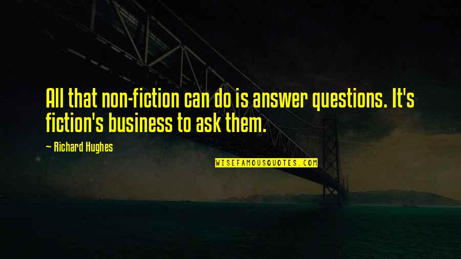 Ask For Business Quotes By Richard Hughes: All that non-fiction can do is answer questions.