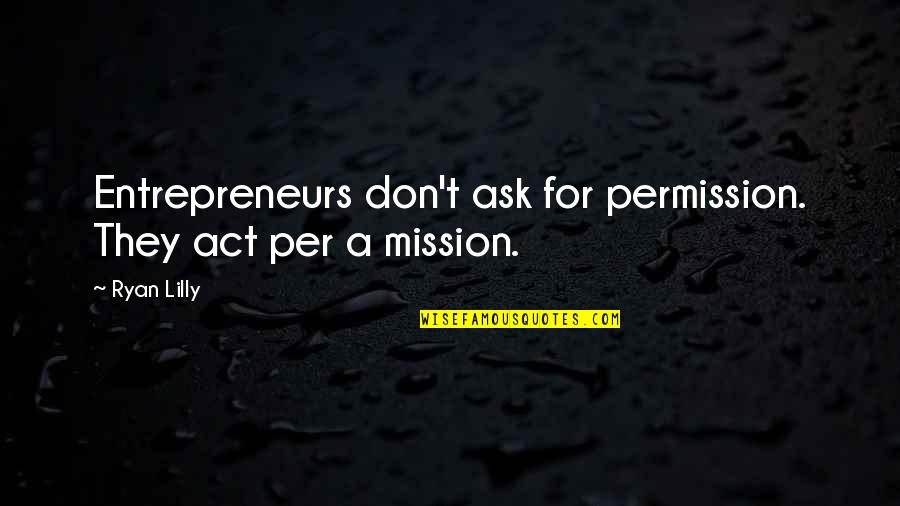 Ask For Business Quotes By Ryan Lilly: Entrepreneurs don't ask for permission. They act per