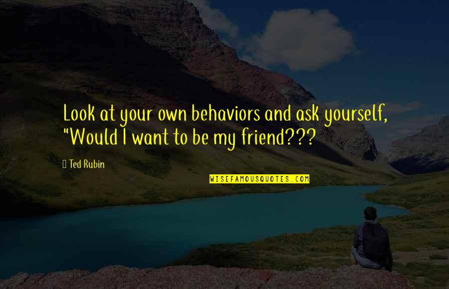 Ask For Business Quotes By Ted Rubin: Look at your own behaviors and ask yourself,
