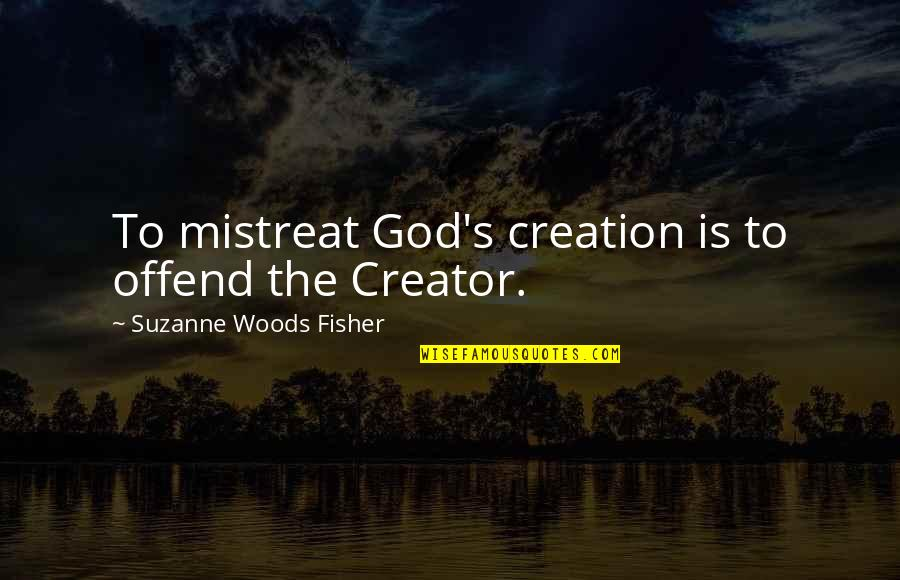 Asking A Girl To Marry You Quotes By Suzanne Woods Fisher: To mistreat God's creation is to offend the