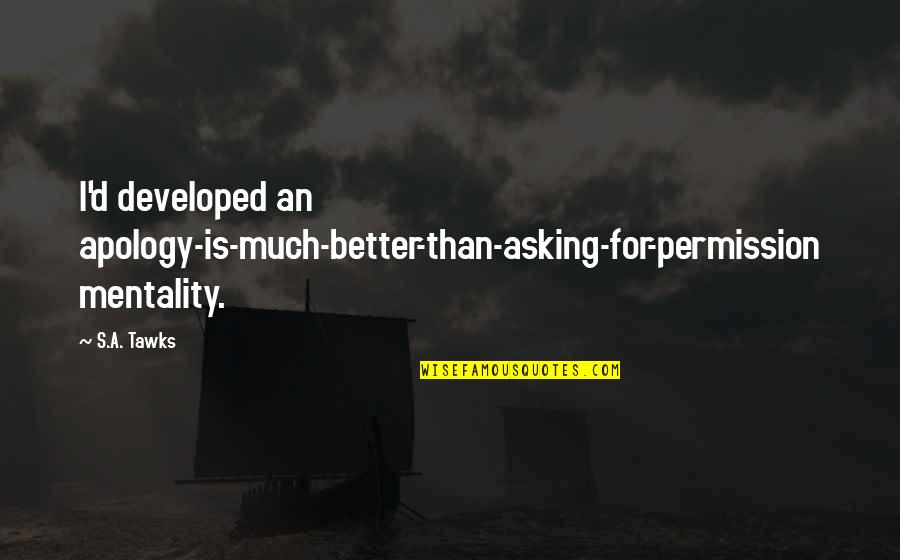 Asking Apology Quotes By S.A. Tawks: I'd developed an apology-is-much-better-than-asking-for-permission mentality.