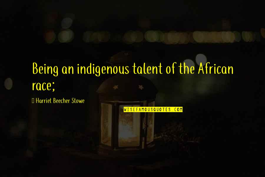 Asking For A Sign Quotes By Harriet Beecher Stowe: Being an indigenous talent of the African race;