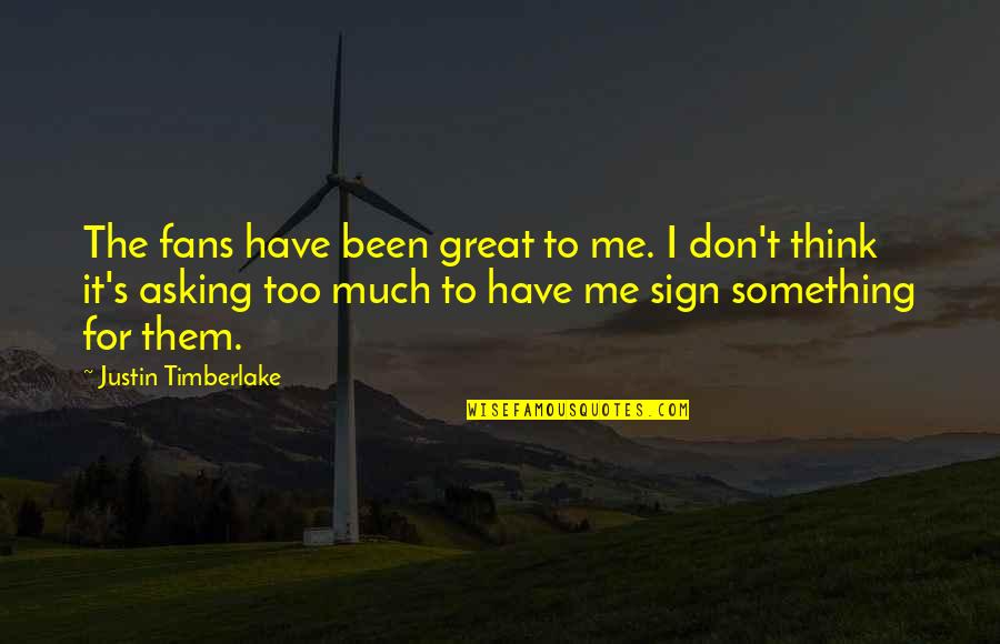 Asking For A Sign Quotes By Justin Timberlake: The fans have been great to me. I
