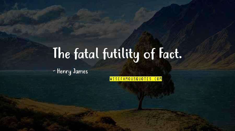 Asking For Forgiveness From God Quotes By Henry James: The fatal futility of Fact.