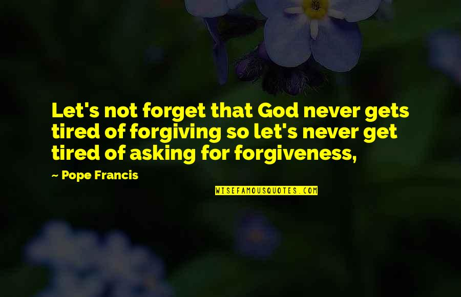 Asking For Forgiveness From God Quotes By Pope Francis: Let's not forget that God never gets tired