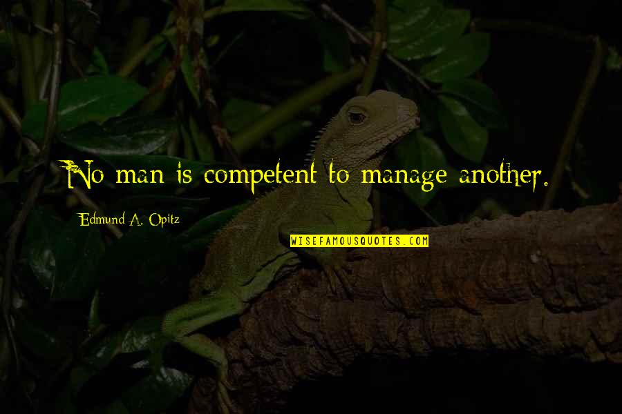 Asking Sorry To Lover Quotes By Edmund A. Opitz: No man is competent to manage another.