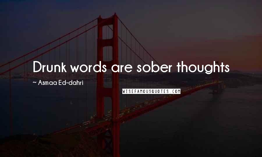 Asmaa Ed-dahri quotes: Drunk words are sober thoughts