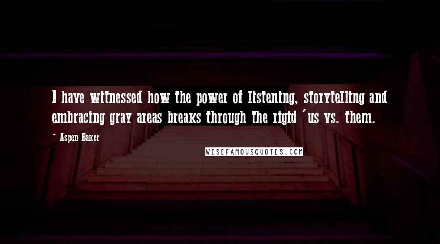 Aspen Baker quotes: I have witnessed how the power of listening, storytelling and embracing gray areas breaks through the rigid 'us vs. them.