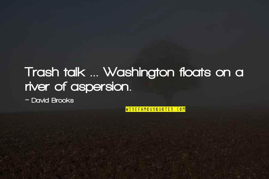 Aspersion Quotes By David Brooks: Trash talk ... Washington floats on a river