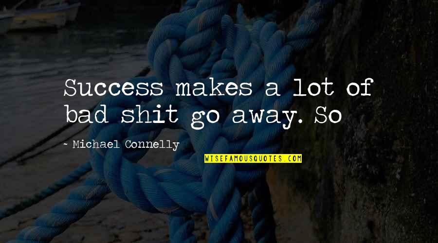 Aspersion Quotes By Michael Connelly: Success makes a lot of bad shit go