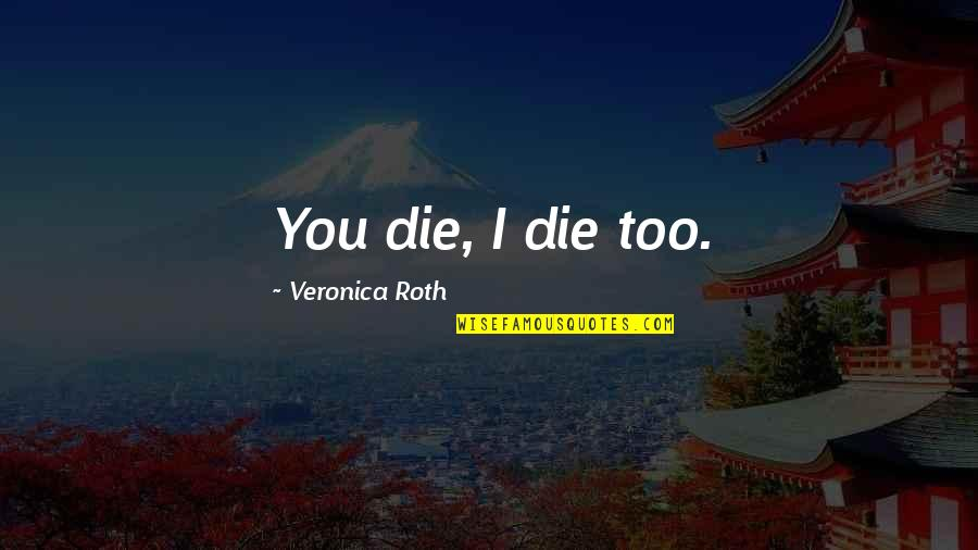 Aspersion Quotes By Veronica Roth: You die, I die too.