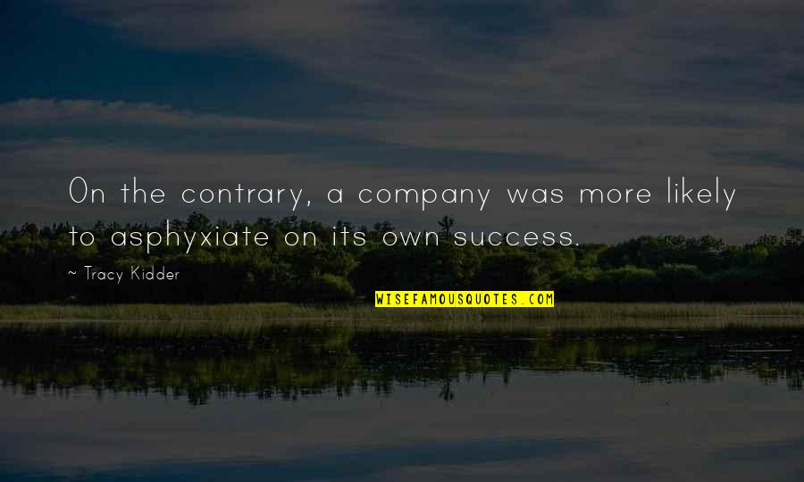 Asphyxiate Quotes By Tracy Kidder: On the contrary, a company was more likely
