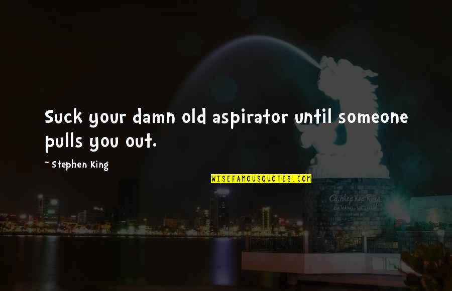 Aspirator Quotes By Stephen King: Suck your damn old aspirator until someone pulls