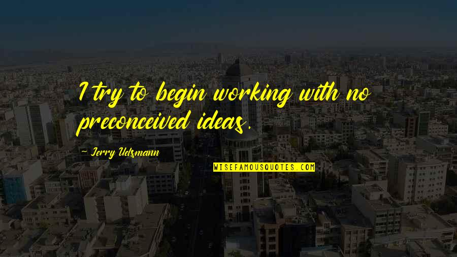 Aspire Higher Motivational Quotes By Jerry Uelsmann: I try to begin working with no preconceived