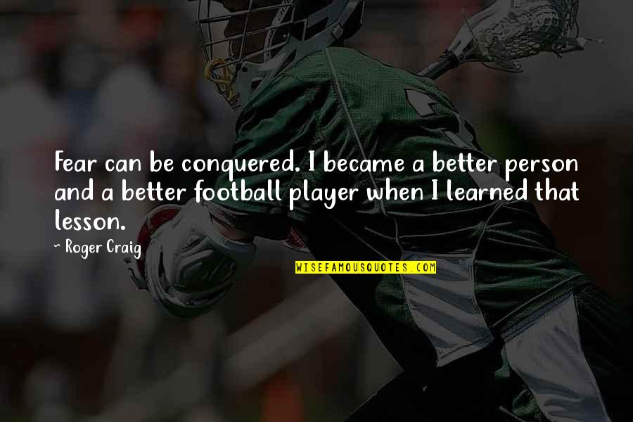 Aspire Higher Motivational Quotes By Roger Craig: Fear can be conquered. I became a better