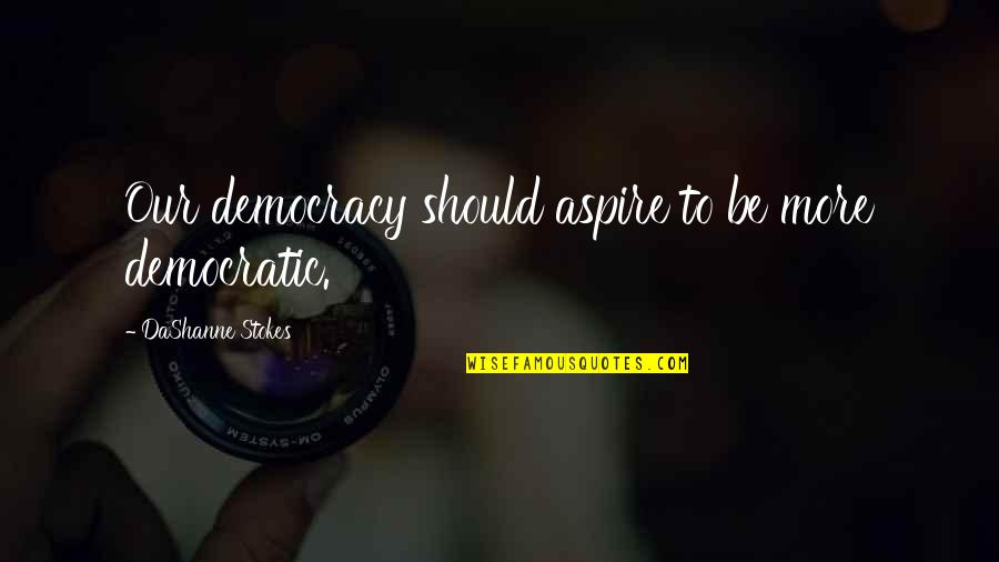 Aspire Quotes Quotes By DaShanne Stokes: Our democracy should aspire to be more democratic.