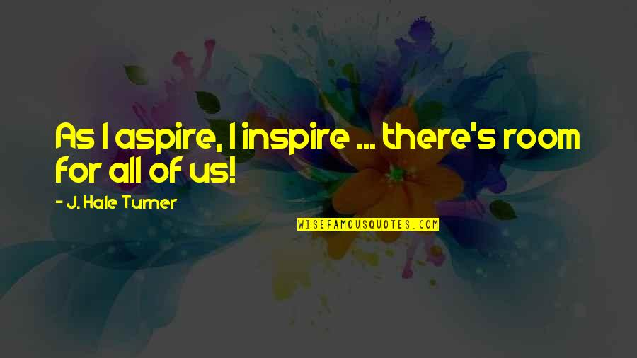 Aspire Quotes Quotes By J. Hale Turner: As I aspire, I inspire ... there's room
