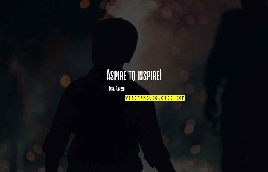 Aspire Quotes Quotes By Lyra Parish: Aspire to inspire!