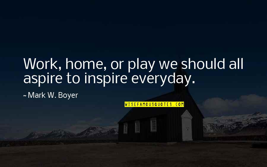 Aspire Quotes Quotes By Mark W. Boyer: Work, home, or play we should all aspire