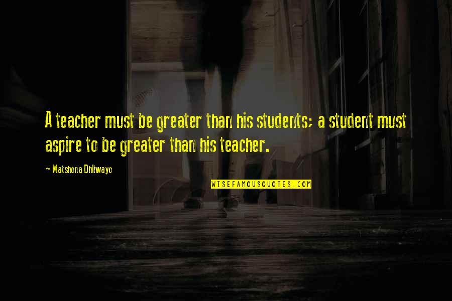 Aspire Quotes Quotes By Matshona Dhliwayo: A teacher must be greater than his students;
