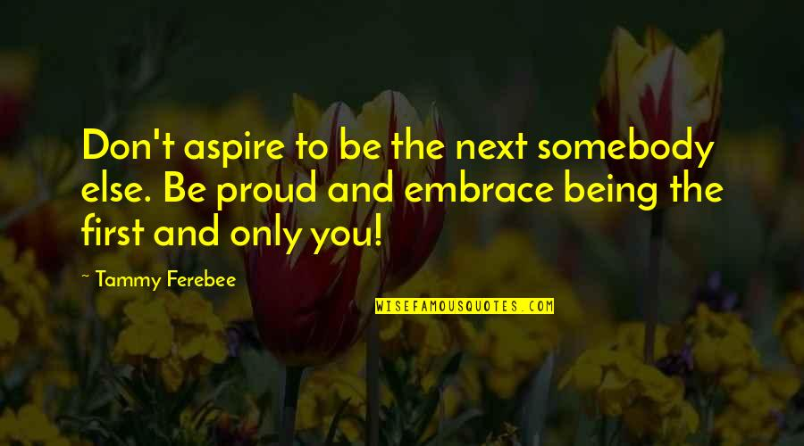 Aspire Quotes Quotes By Tammy Ferebee: Don't aspire to be the next somebody else.