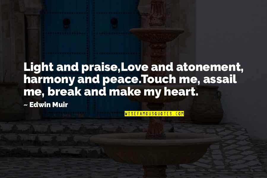 Assail Quotes By Edwin Muir: Light and praise,Love and atonement, harmony and peace.Touch