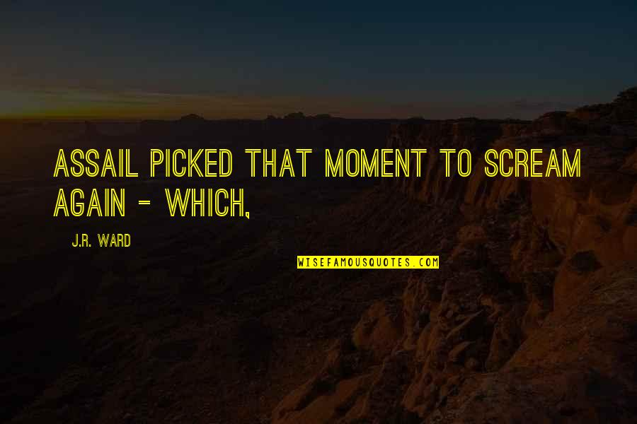 Assail Quotes By J.R. Ward: Assail picked that moment to scream again -