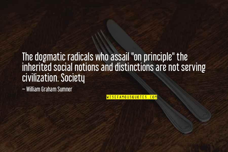 "Assail Quotes By William Graham Sumner: The dogmatic radicals who assail ""on principle"" the"
