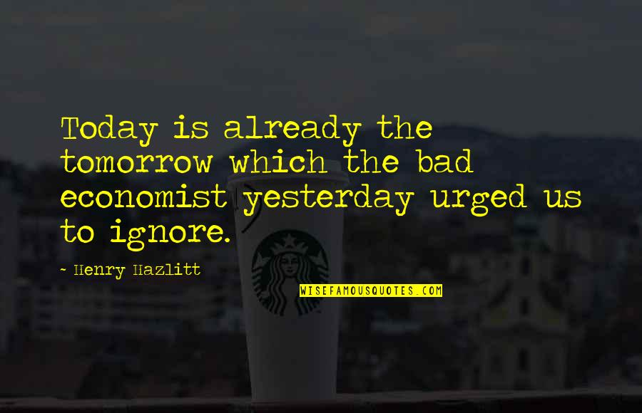 Assar Lindbeck Quotes By Henry Hazlitt: Today is already the tomorrow which the bad