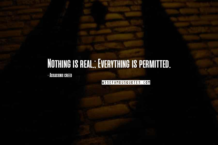 Assassins Creed quotes: Nothing is real.; Everything is permitted.