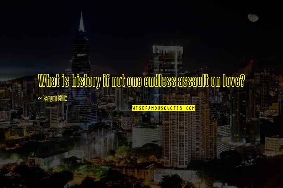 Assault Fire Quotes By Casper Silk: What is history if not one endless assault