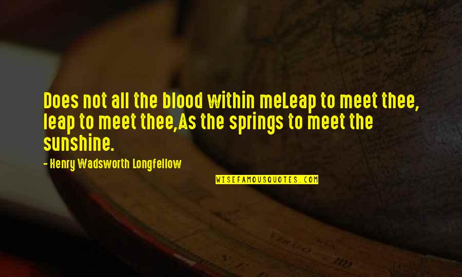 Assault Fire Quotes By Henry Wadsworth Longfellow: Does not all the blood within meLeap to