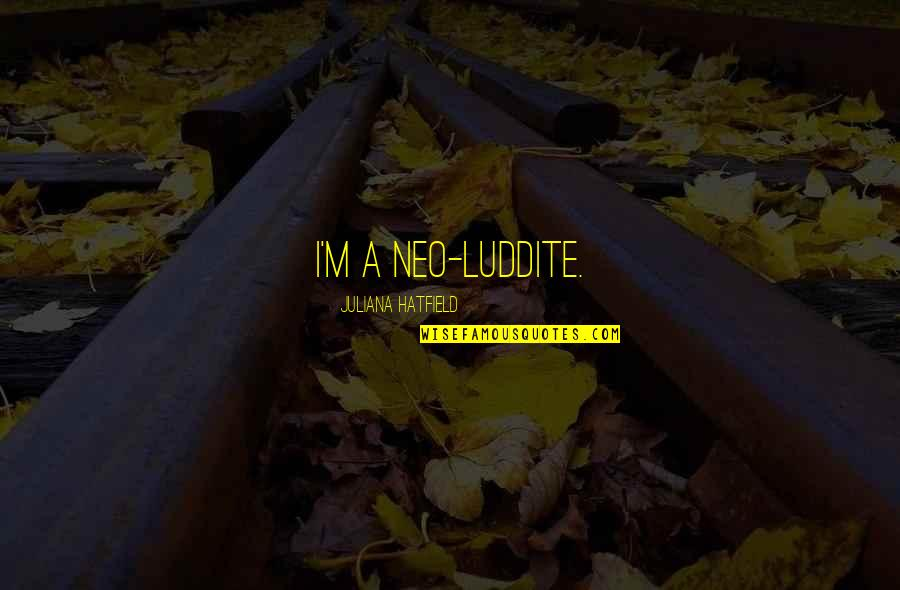 Assault Fire Quotes By Juliana Hatfield: I'm a neo-Luddite.