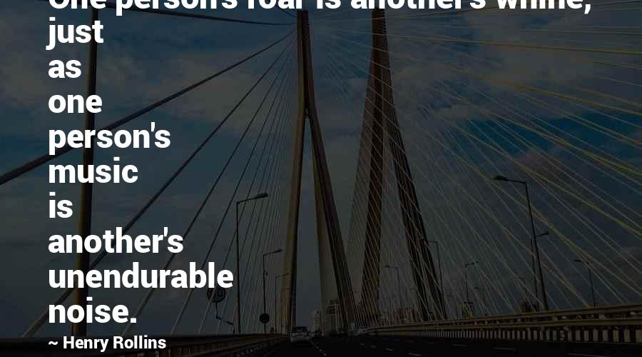 Assignment Stress Quotes By Henry Rollins: One person's roar is another's whine, just as