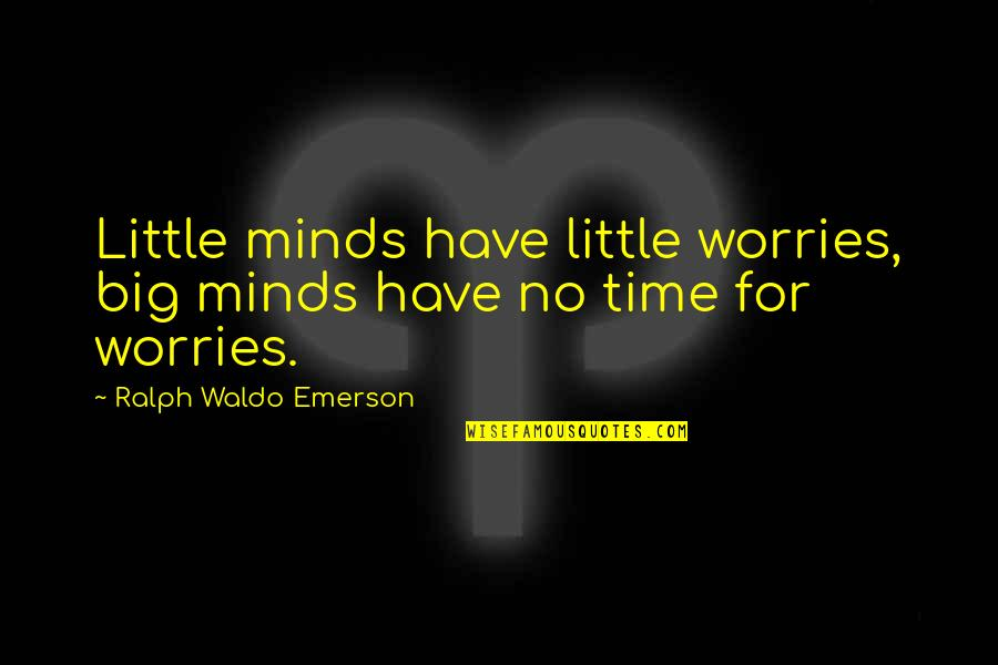 Assignment Stress Quotes By Ralph Waldo Emerson: Little minds have little worries, big minds have