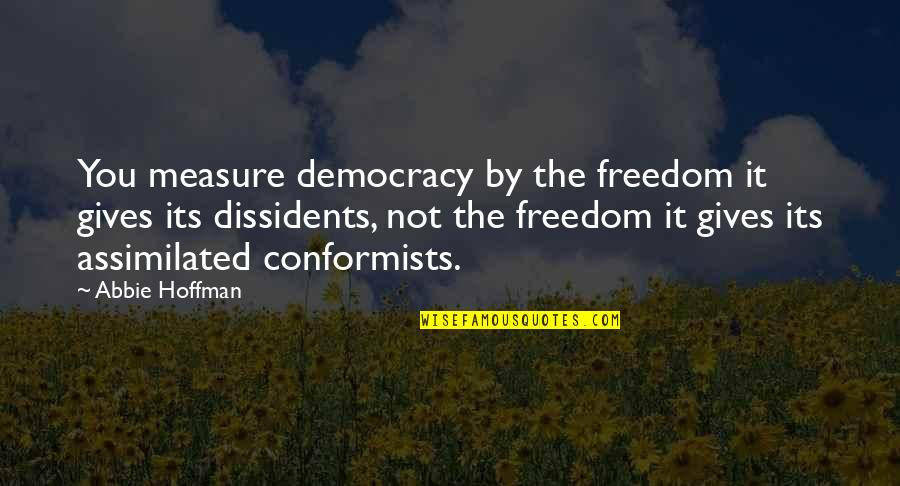 Assimilated Quotes By Abbie Hoffman: You measure democracy by the freedom it gives