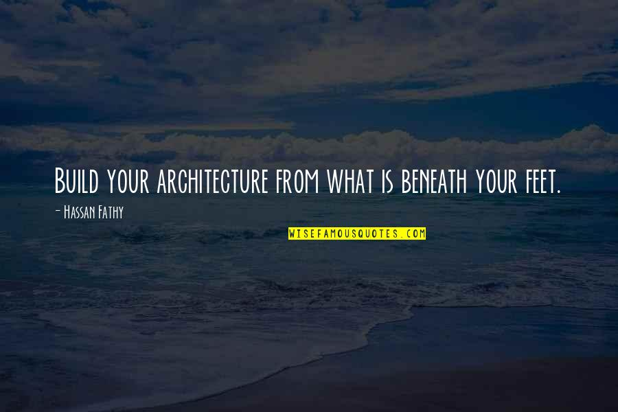 Assimilated Quotes By Hassan Fathy: Build your architecture from what is beneath your