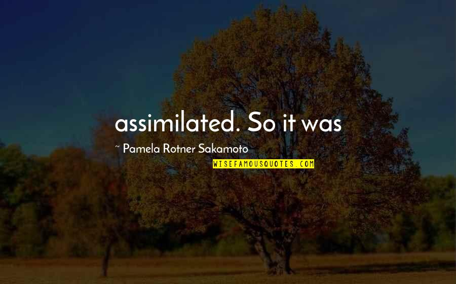 Assimilated Quotes By Pamela Rotner Sakamoto: assimilated. So it was
