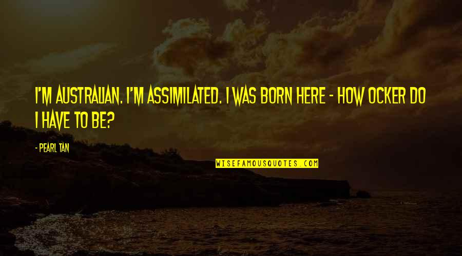 Assimilated Quotes By Pearl Tan: I'm Australian. I'm assimilated. I was born here