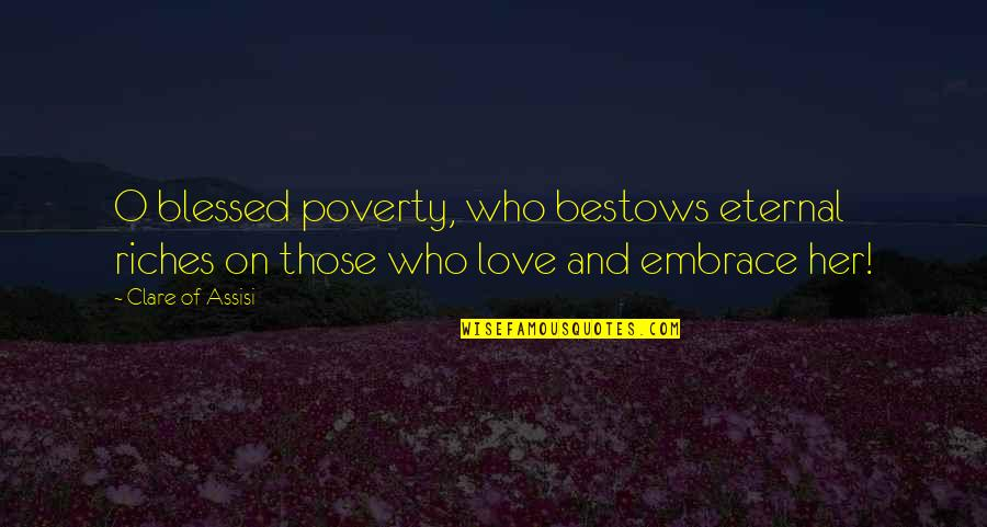 Assisi's Quotes By Clare Of Assisi: O blessed poverty, who bestows eternal riches on
