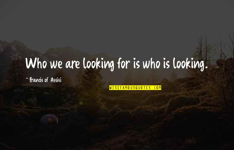 Assisi's Quotes By Francis Of Assisi: Who we are looking for is who is