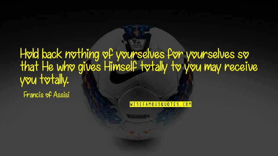Assisi's Quotes By Francis Of Assisi: Hold back nothing of yourselves for yourselves so