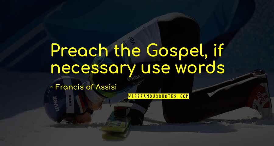 Assisi's Quotes By Francis Of Assisi: Preach the Gospel, if necessary use words