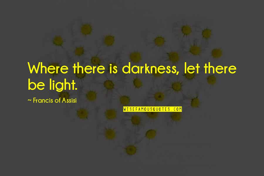 Assisi's Quotes By Francis Of Assisi: Where there is darkness, let there be light.
