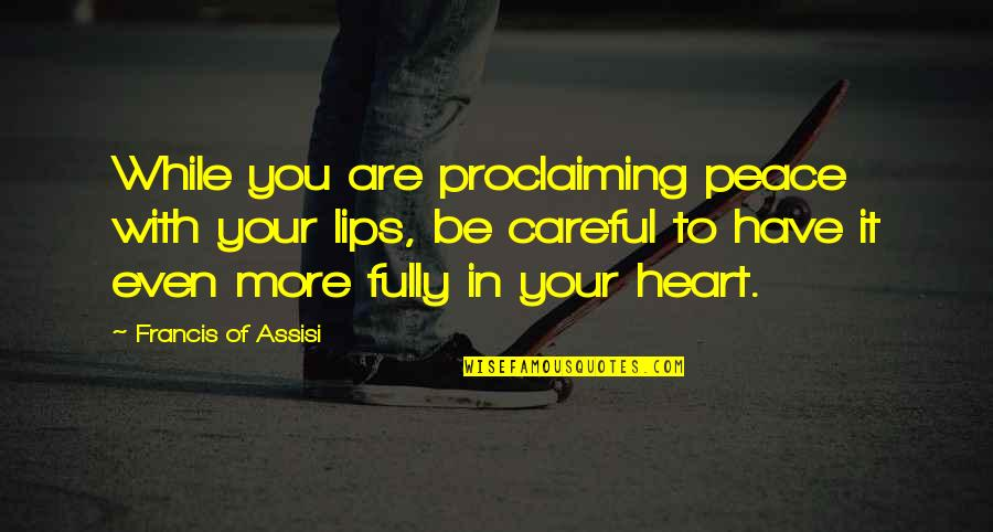Assisi's Quotes By Francis Of Assisi: While you are proclaiming peace with your lips,