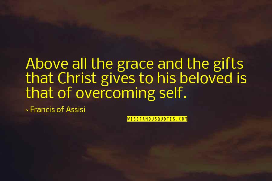 Assisi's Quotes By Francis Of Assisi: Above all the grace and the gifts that