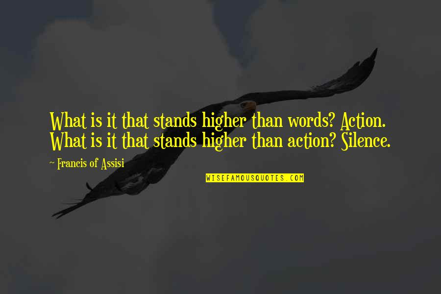 Assisi's Quotes By Francis Of Assisi: What is it that stands higher than words?
